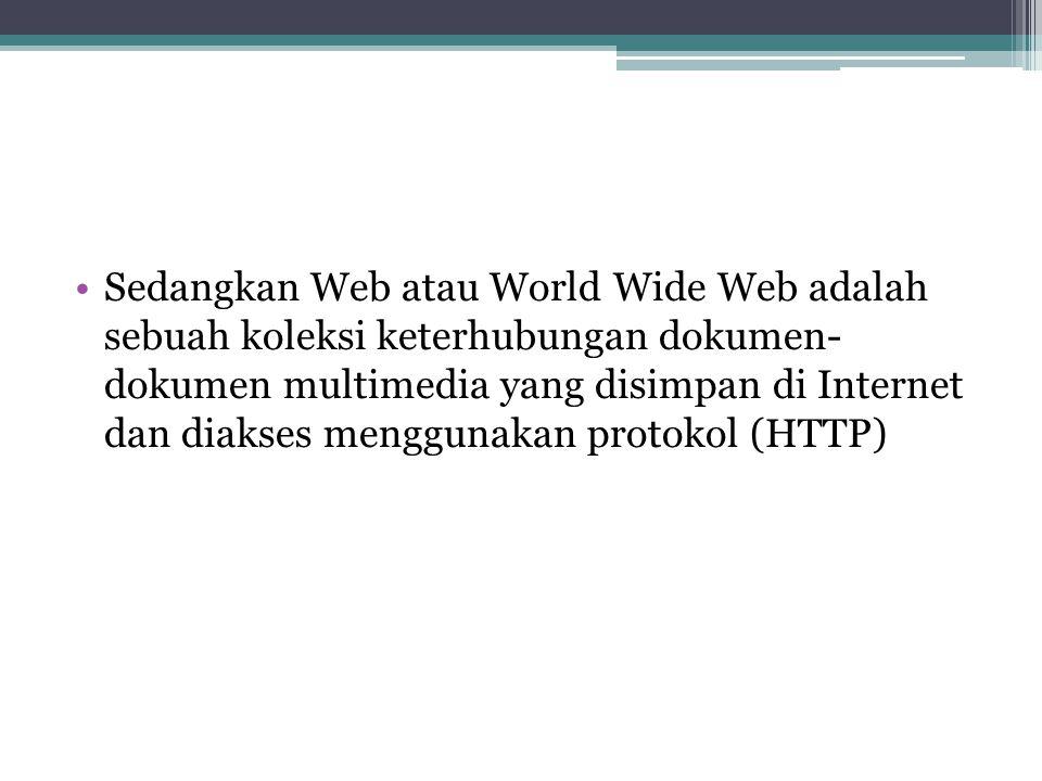 Sedangkan Web atau World Wide Web adalah sebuah koleksi keterhubungan dokumen- dokumen multimedia yang disimpan di Internet dan diakses menggunakan protokol (HTTP)
