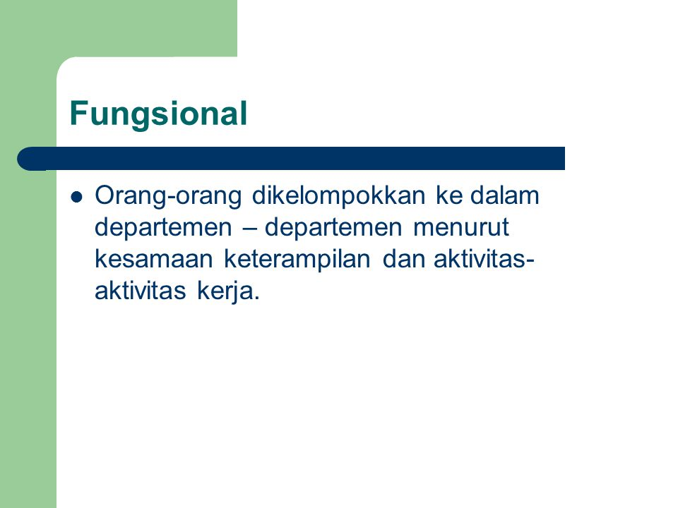 Fungsional Orang-orang dikelompokkan ke dalam departemen – departemen menurut kesamaan keterampilan dan aktivitas-aktivitas kerja.