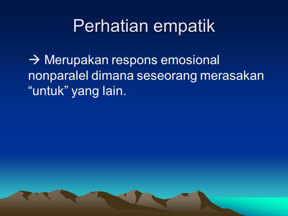 Perhatian empatik  Merupakan respons emosional nonparalel dimana seseorang merasakan untuk yang lain.