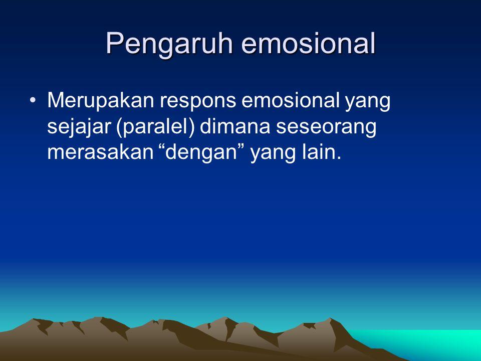 Pengaruh emosional Merupakan respons emosional yang sejajar (paralel) dimana seseorang merasakan dengan yang lain.