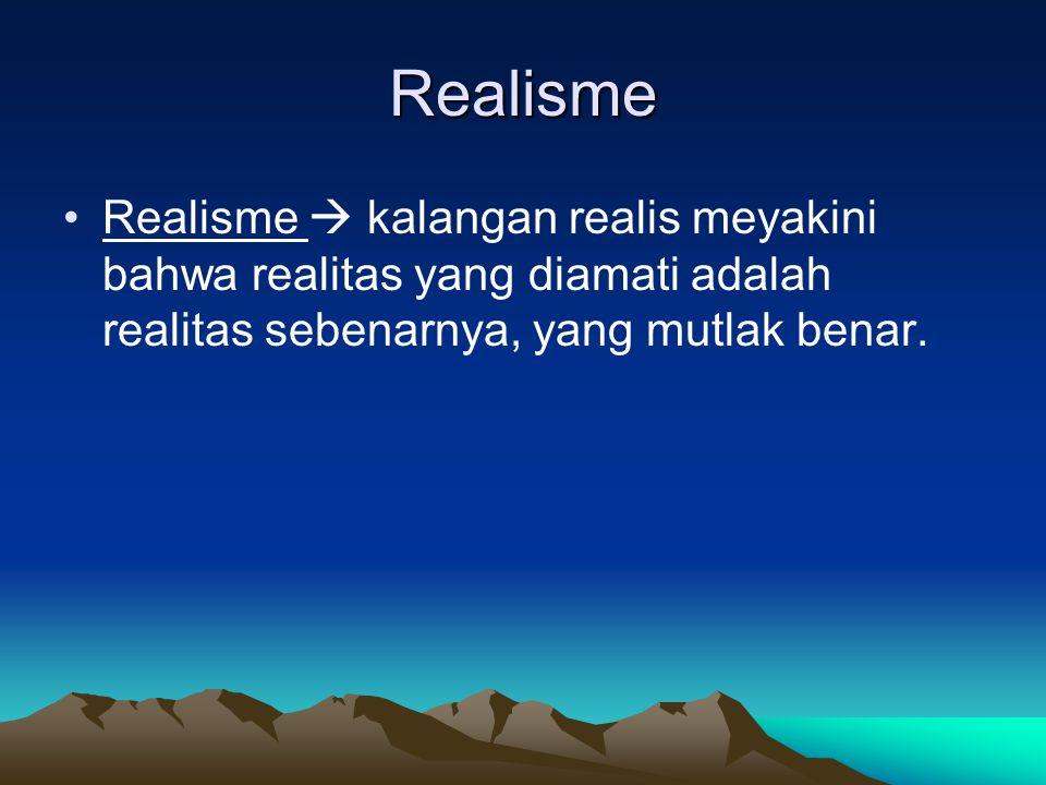 Realisme Realisme  kalangan realis meyakini bahwa realitas yang diamati adalah realitas sebenarnya, yang mutlak benar.