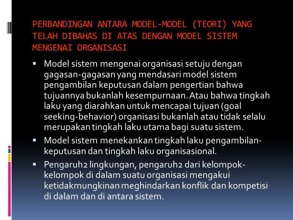 PERBANDINGAN ANTARA MODEL-MODEL (TEORI) YANG TELAH DIBAHAS DI ATAS DENGAN MODEL SISTEM MENGENAI ORGANISASI