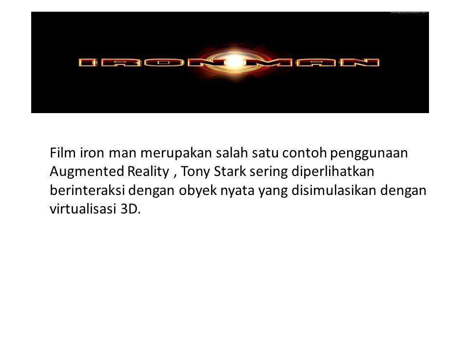 Film iron man merupakan salah satu contoh penggunaan Augmented Reality , Tony Stark sering diperlihatkan berinteraksi dengan obyek nyata yang disimulasikan dengan virtualisasi 3D.