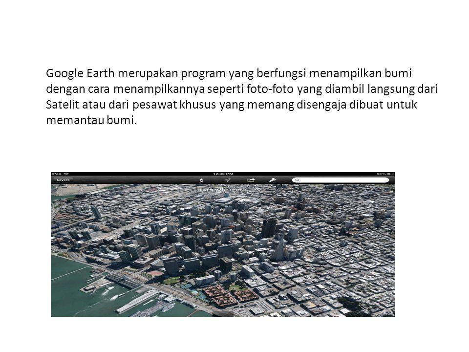 Google Earth merupakan program yang berfungsi menampilkan bumi dengan cara menampilkannya seperti foto-foto yang diambil langsung dari Satelit atau dari pesawat khusus yang memang disengaja dibuat untuk memantau bumi.