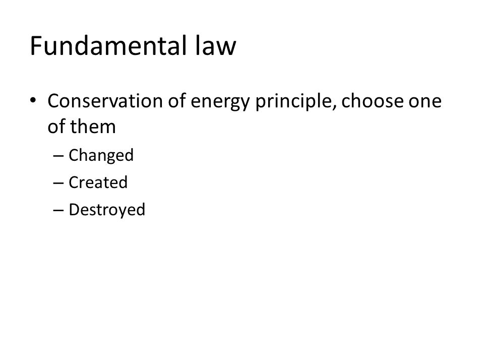 Fundamental law Conservation of energy principle, choose one of them