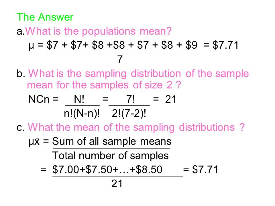 The Answer a.What is the populations mean μ = $7 + $7+ $8 +$8 + $7 + $8 + $9 = $7.71. 7.