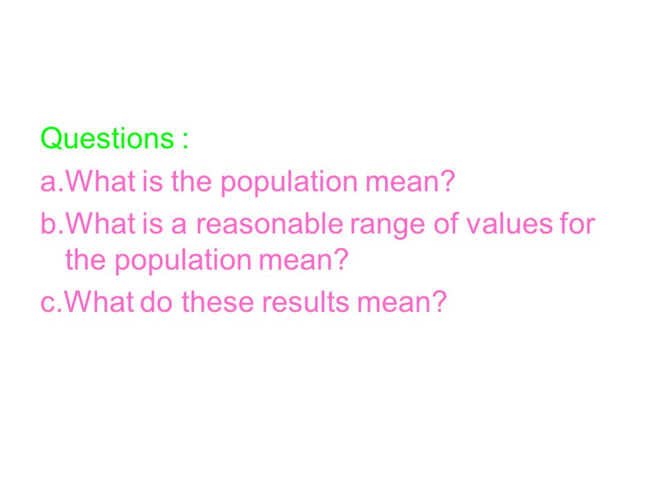 Questions : a.What is the population mean b.What is a reasonable range of values for the population mean