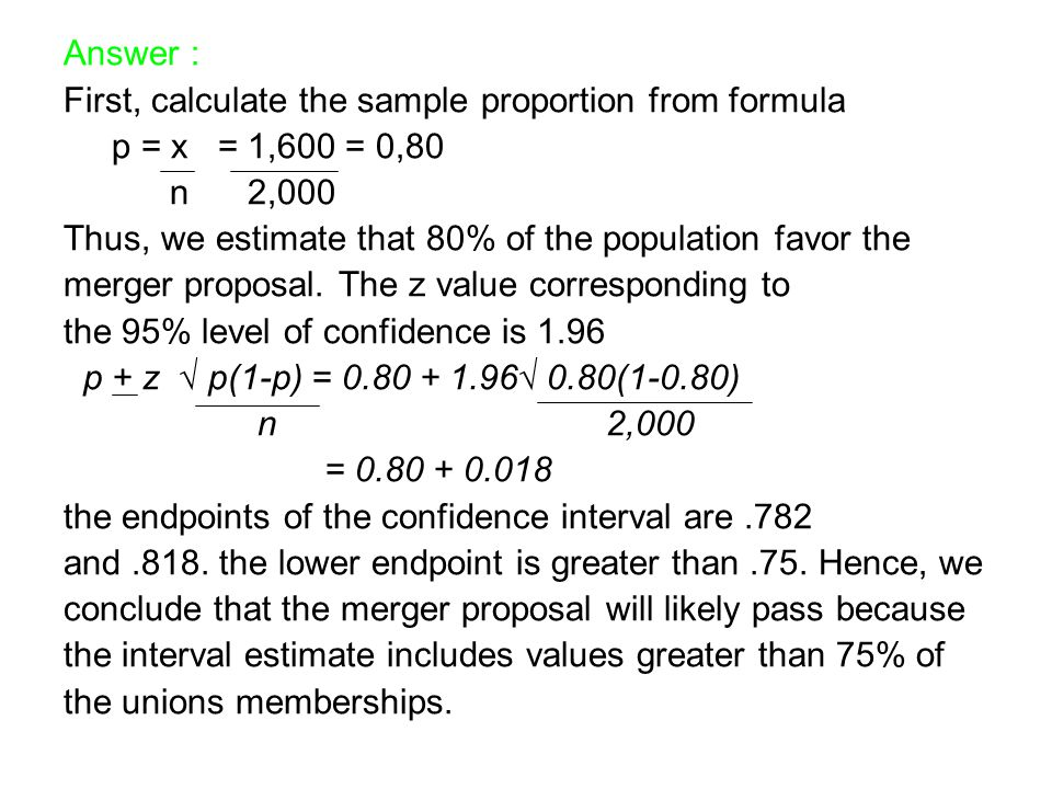 Answer : First, calculate the sample proportion from formula. p = x = 1,600 = 0,80. n 2,000.
