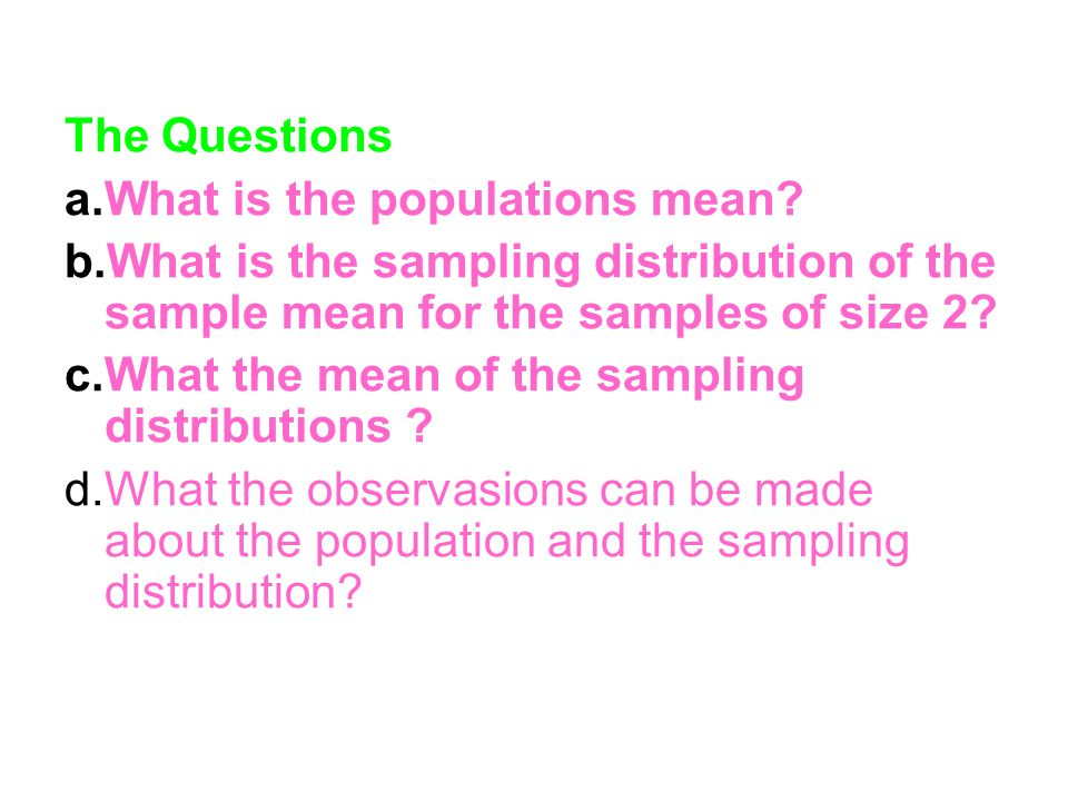The Questions a.What is the populations mean b.What is the sampling distribution of the sample mean for the samples of size 2