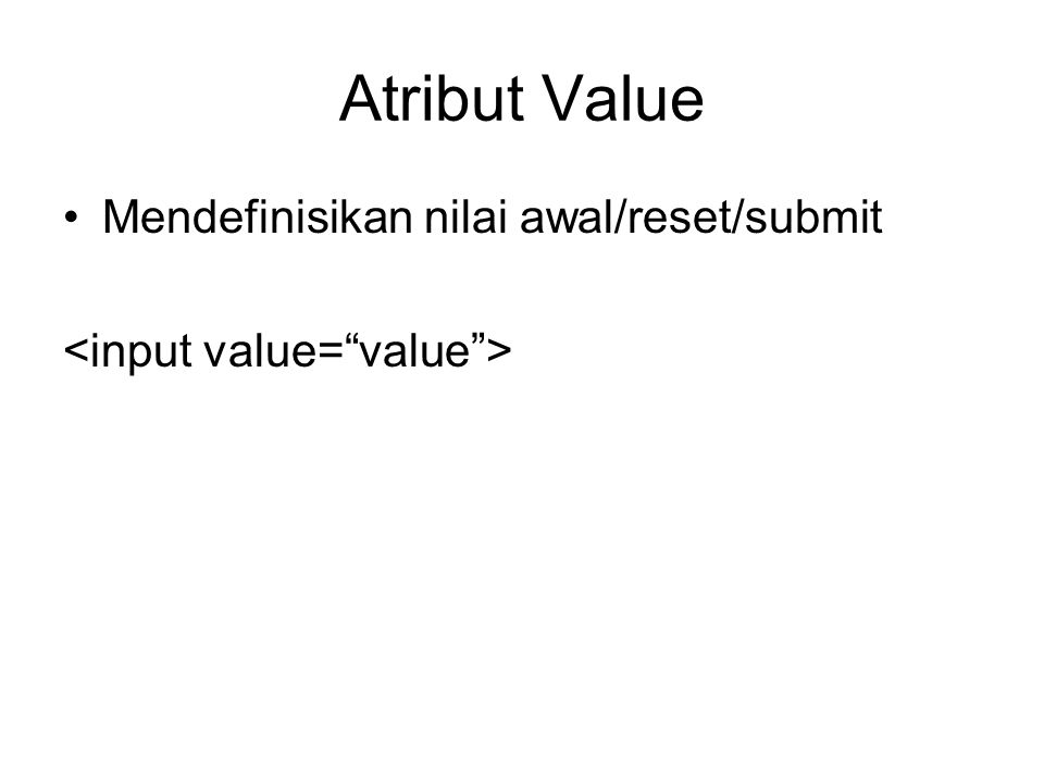 Atribut Value Mendefinisikan nilai awal/reset/submit