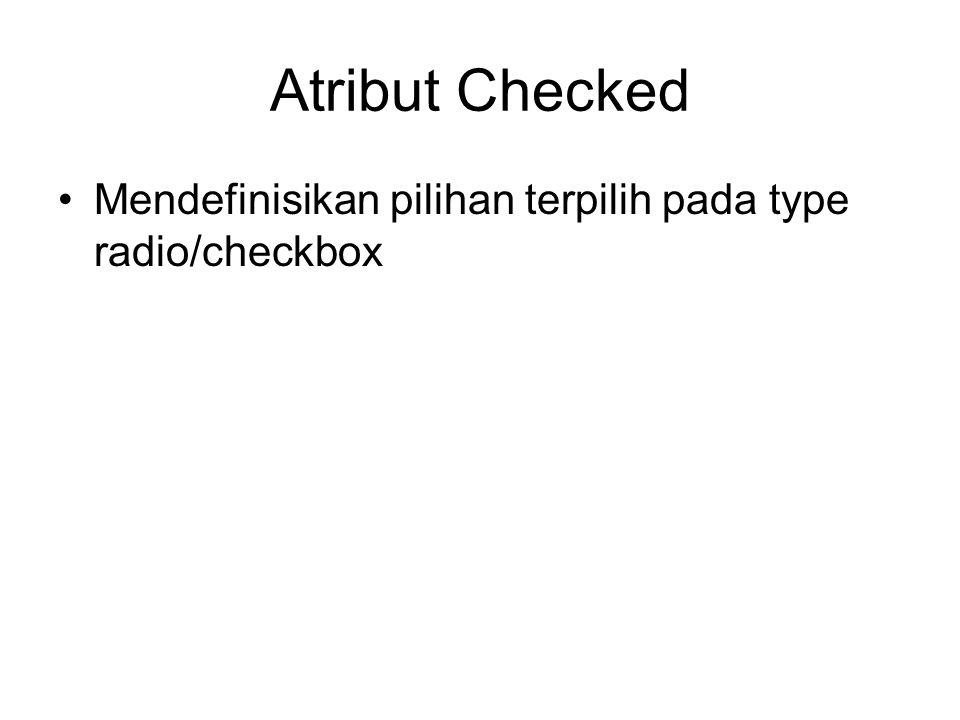 Atribut Checked Mendefinisikan pilihan terpilih pada type radio/checkbox
