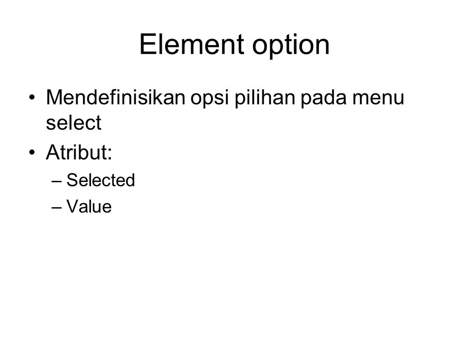 Element option Mendefinisikan opsi pilihan pada menu select Atribut: