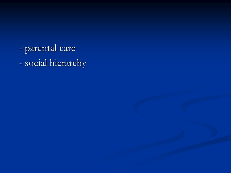 - parental care - social hierarchy