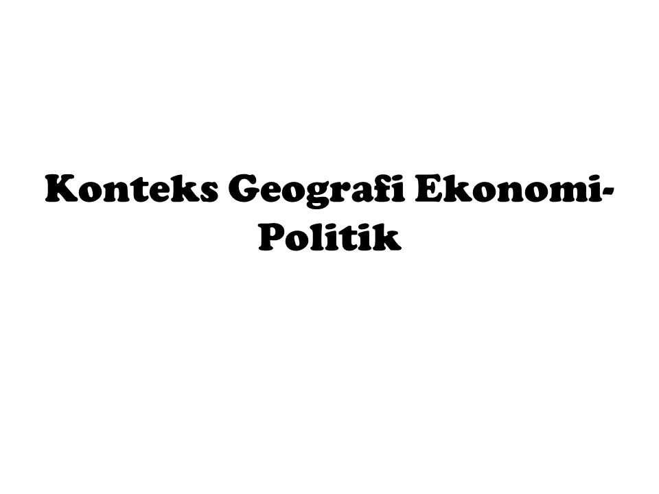 Konteks Geografi Ekonomi-Politik
