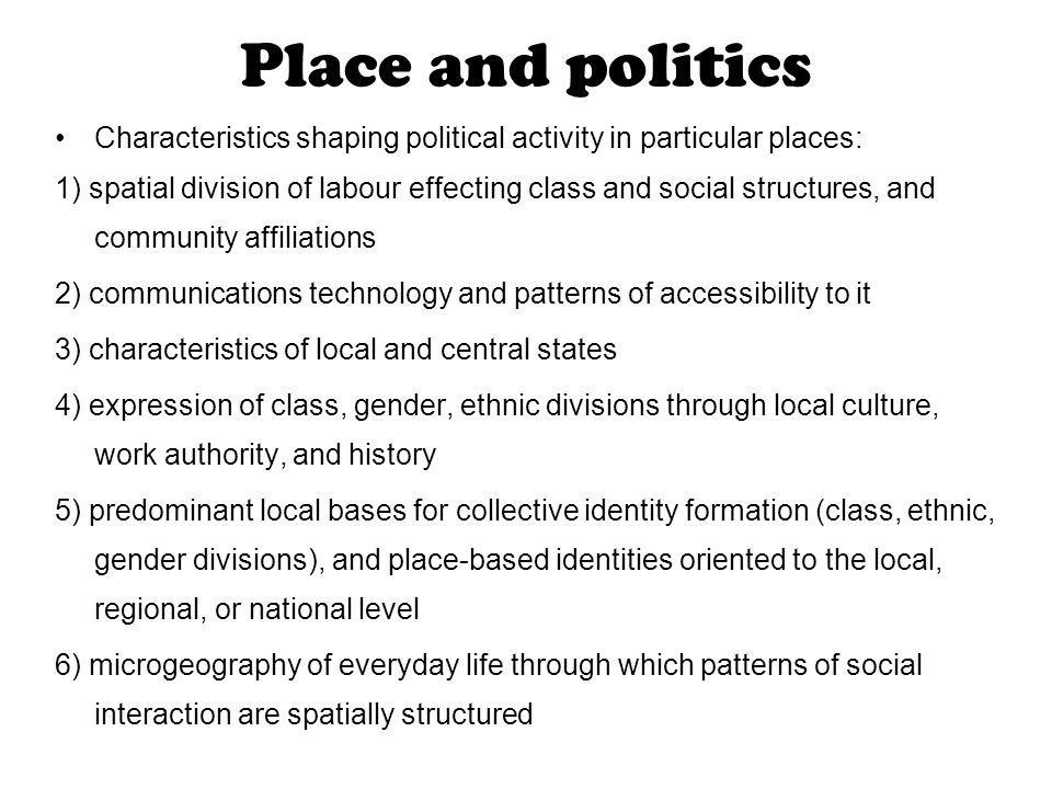 Place and politics Characteristics shaping political activity in particular places: