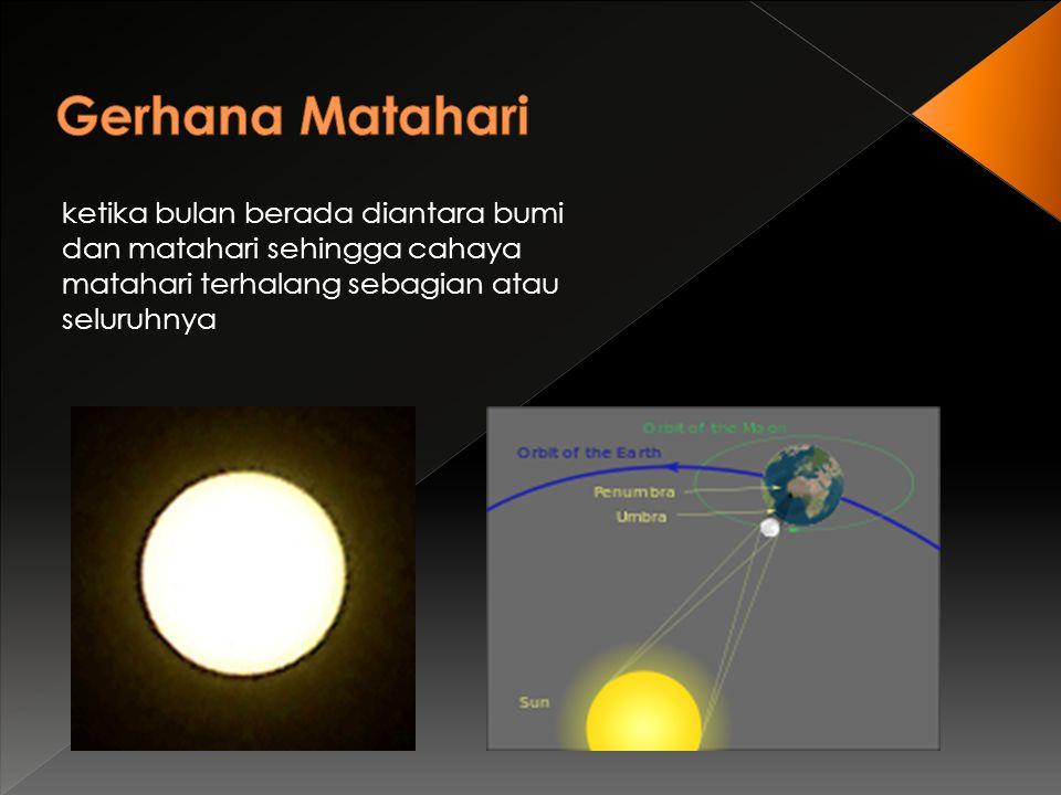 Gerhana Matahari ketika bulan berada diantara bumi dan matahari sehingga cahaya matahari terhalang sebagian atau seluruhnya.