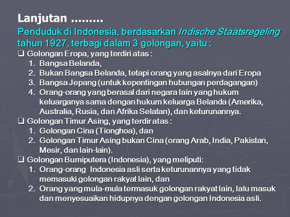 Lanjutan ......... Penduduk di Indonesia, berdasarkan Indische Staatsregeling. tahun 1927, terbagi dalam 3 golongan, yaitu :