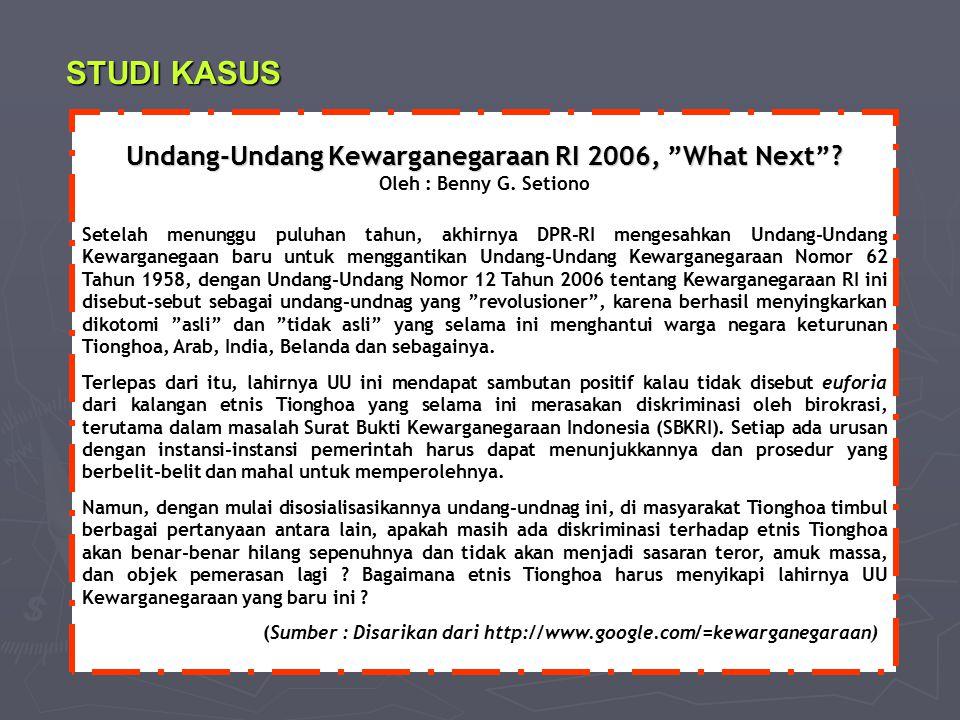 STUDI KASUS Undang-Undang Kewarganegaraan RI 2006, What Next Oleh : Benny G. Setiono.
