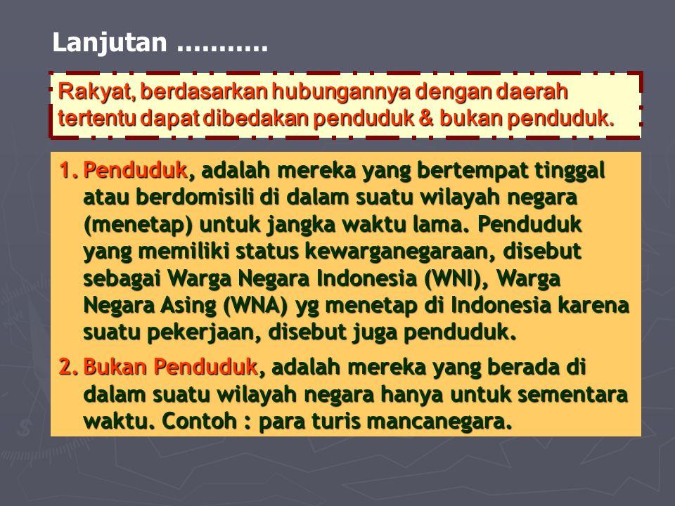 Lanjutan ........... Rakyat, berdasarkan hubungannya dengan daerah tertentu dapat dibedakan penduduk & bukan penduduk.