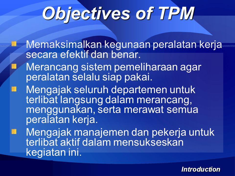 Objectives of TPM Memaksimalkan kegunaan peralatan kerja secara efektif dan benar. Merancang sistem pemeliharaan agar peralatan selalu siap pakai.