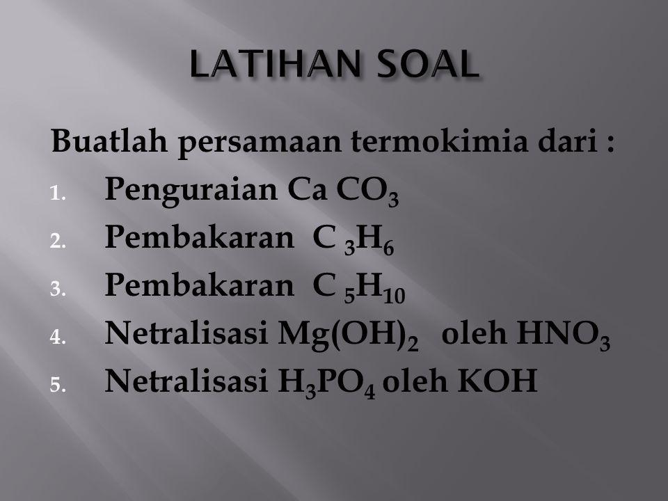 LATIHAN SOAL Buatlah persamaan termokimia dari : Penguraian Ca CO3