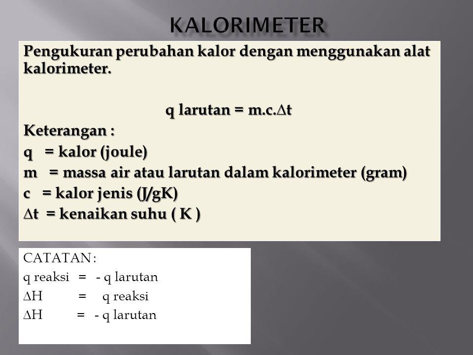 KALORIMETER Pengukuran perubahan kalor dengan menggunakan alat kalorimeter. q larutan = m.c.∆t. Keterangan :