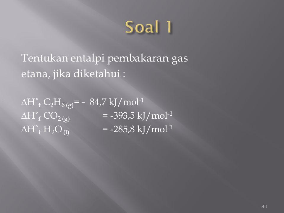 Soal 1 Tentukan entalpi pembakaran gas etana, jika diketahui :