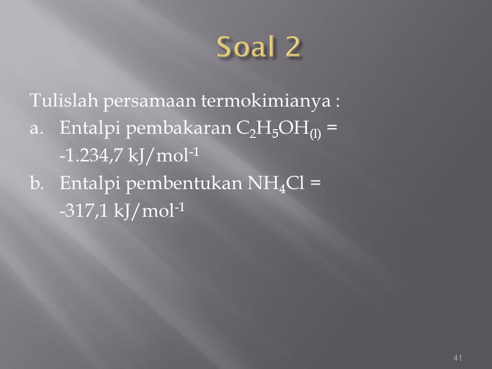 Soal 2 Tulislah persamaan termokimianya : a. Entalpi pembakaran C2H5OH(l) = -1.234,7 kJ/mol-1 b.