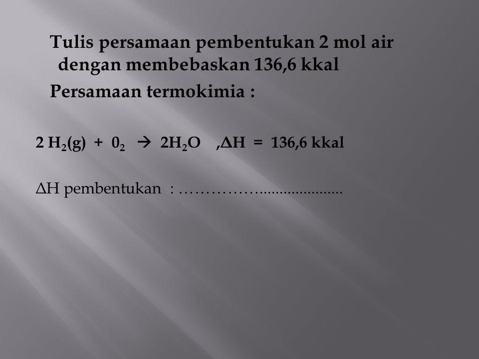 Tulis persamaan pembentukan 2 mol air dengan membebaskan 136,6 kkal