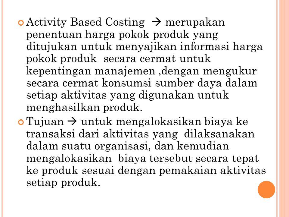 Activity Based Costing  merupakan penentuan harga pokok produk yang ditujukan untuk menyajikan informasi harga pokok produk secara cermat untuk kepentingan manajemen ,dengan mengukur secara cermat konsumsi sumber daya dalam setiap aktivitas yang digunakan untuk menghasilkan produk.