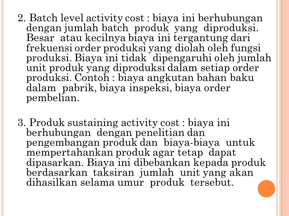 2. Batch level activity cost : biaya ini berhubungan dengan jumlah batch produk yang diproduksi.