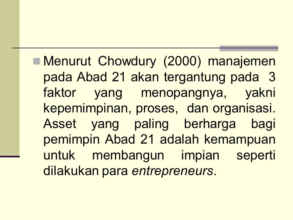Menurut Chowdury (2000) manajemen pada Abad 21 akan tergantung pada 3 faktor yang menopangnya, yakni kepemimpinan, proses, dan organisasi.