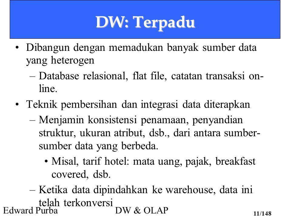 DW: Terpadu Dibangun dengan memadukan banyak sumber data yang heterogen. Database relasional, flat file, catatan transaksi on-line.