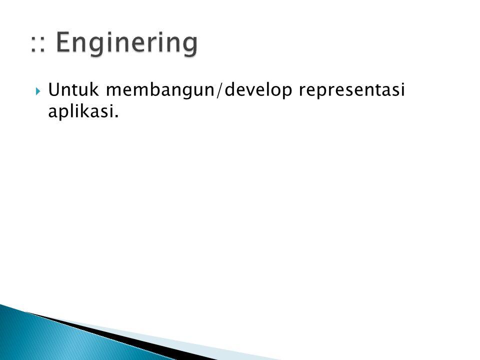 :: Enginering Untuk membangun/develop representasi aplikasi.