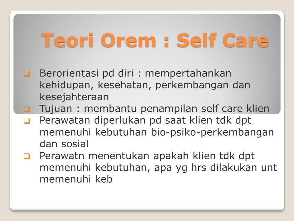 Teori Orem : Self Care Berorientasi pd diri : mempertahankan kehidupan, kesehatan, perkembangan dan kesejahteraan.