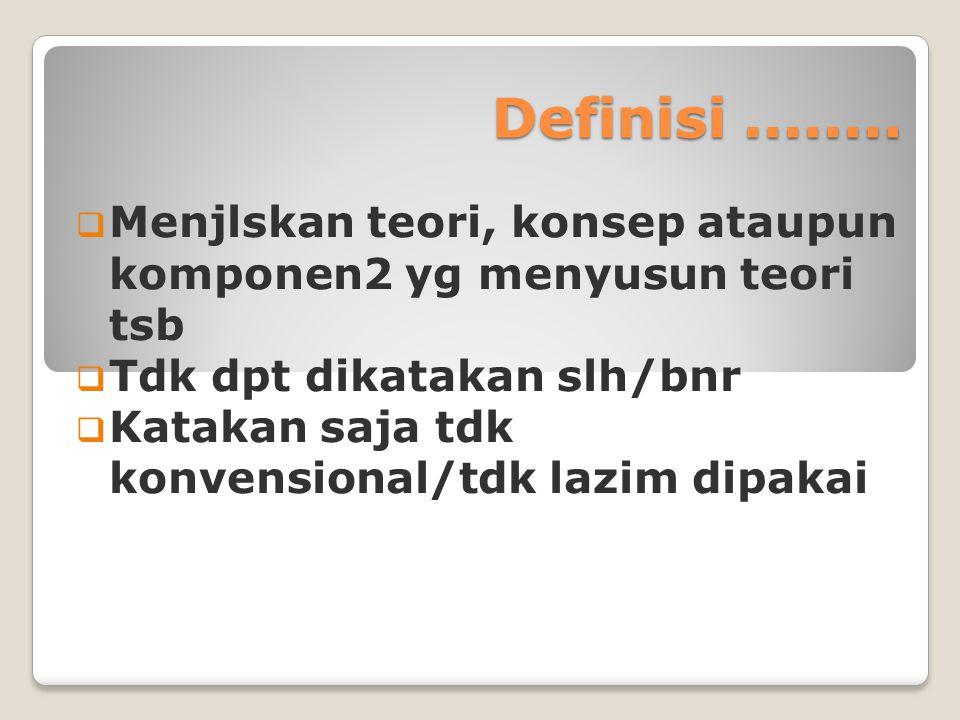 Definisi ........ Menjlskan teori, konsep ataupun komponen2 yg menyusun teori tsb. Tdk dpt dikatakan slh/bnr.