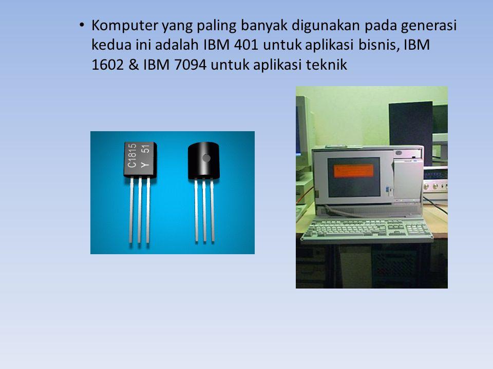 Komputer yang paling banyak digunakan pada generasi kedua ini adalah IBM 401 untuk aplikasi bisnis, IBM 1602 & IBM 7094 untuk aplikasi teknik