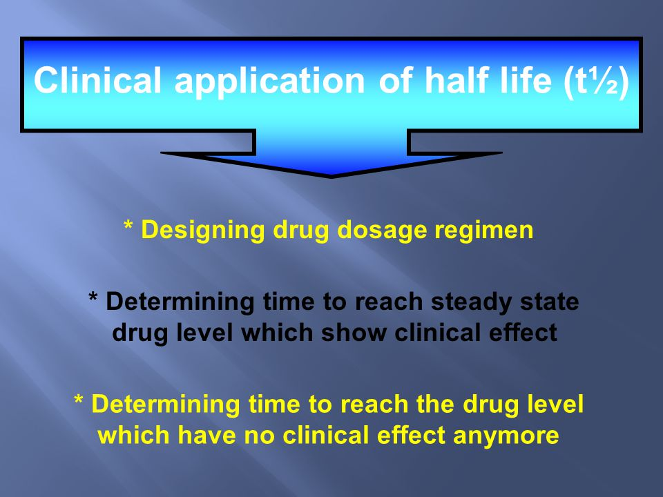 Clinical application of half life (t½) * Designing drug dosage regimen