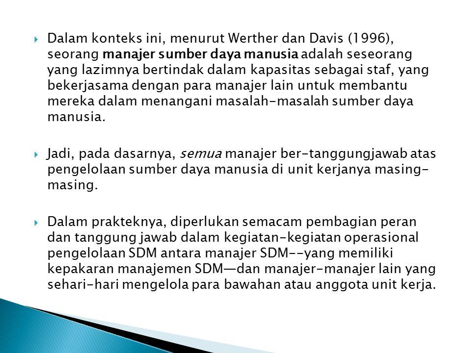 Dalam konteks ini, menurut Werther dan Davis (1996), seorang manajer sumber daya manusia adalah seseorang yang lazimnya bertindak dalam kapasitas sebagai staf, yang bekerjasama dengan para manajer lain untuk membantu mereka dalam menangani masalah-masalah sumber daya manusia.