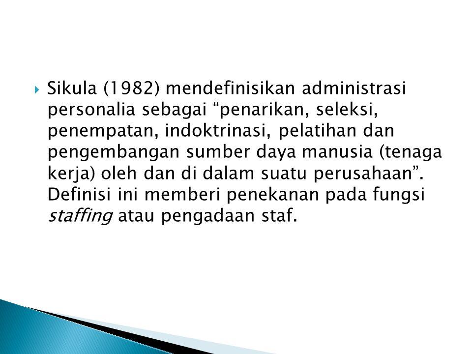 Sikula (1982) mendefinisikan administrasi personalia sebagai penarikan, seleksi, penempatan, indoktrinasi, pelatihan dan pengembangan sumber daya manusia (tenaga kerja) oleh dan di dalam suatu perusahaan .