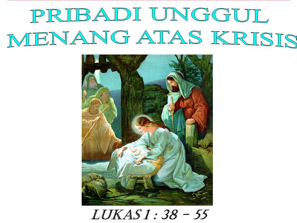 PRIBADI UNGGUL MENANG ATAS KRISIS Lukas 1 : 38 - 55