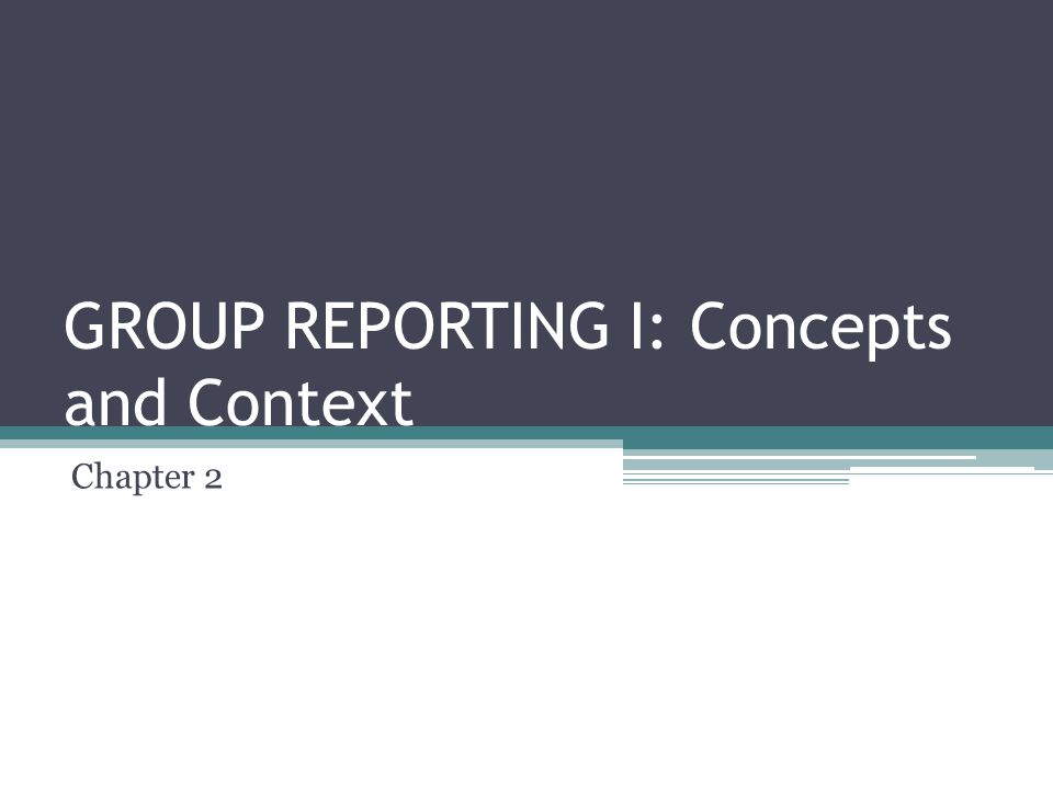 GROUP REPORTING I: Concepts and Context