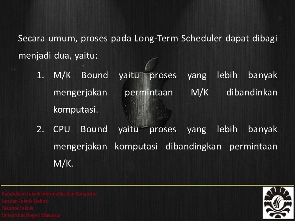 Secara umum, proses pada Long-Term Scheduler dapat dibagi menjadi dua, yaitu: