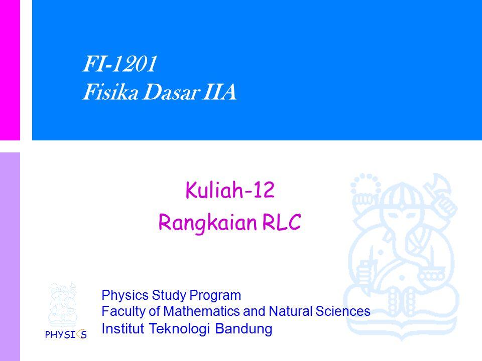 FI-1201 Fisika Dasar IIA Kuliah-12 Rangkaian RLC PHYSI S