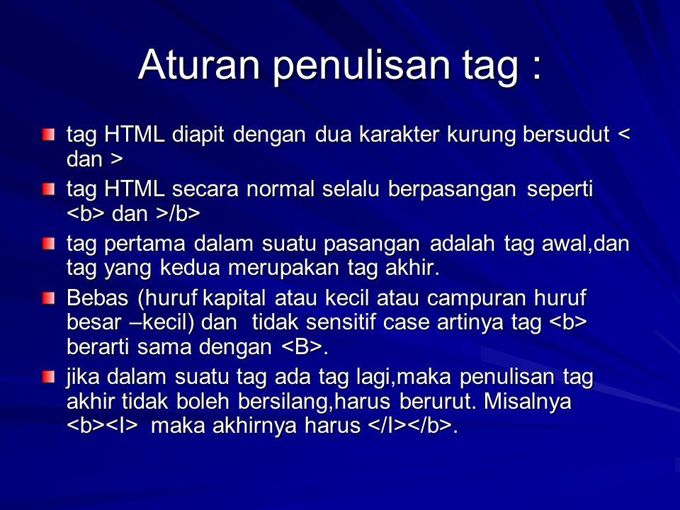 Aturan penulisan tag : tag HTML diapit dengan dua karakter kurung bersudut < dan > tag HTML secara normal selalu berpasangan seperti <b> dan >/b>