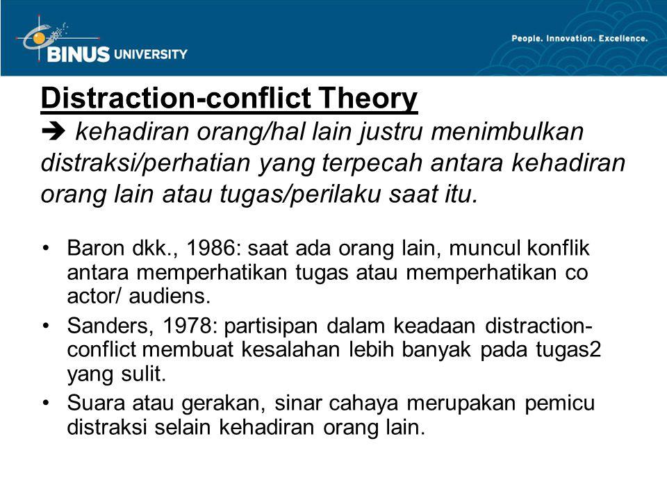 Distraction-conflict Theory  kehadiran orang/hal lain justru menimbulkan distraksi/perhatian yang terpecah antara kehadiran orang lain atau tugas/perilaku saat itu.