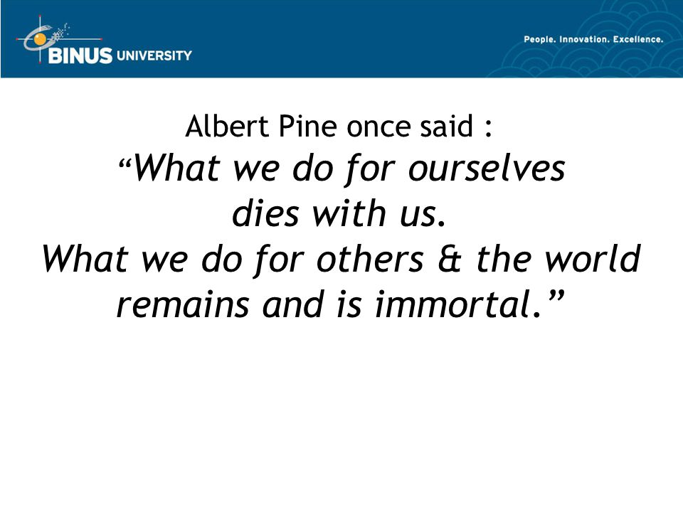 Albert Pine once said : What we do for ourselves dies with us