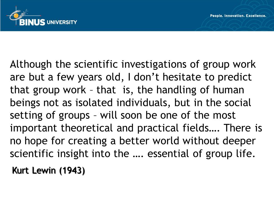 Although the scientific investigations of group work are but a few years old, I don't hesitate to predict that group work – that is, the handling of human beings not as isolated individuals, but in the social setting of groups – will soon be one of the most important theoretical and practical fields…. There is no hope for creating a better world without deeper scientific insight into the …. essential of group life.
