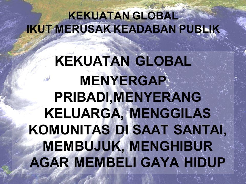 KEKUATAN GLOBAL IKUT MERUSAK KEADABAN PUBLIK