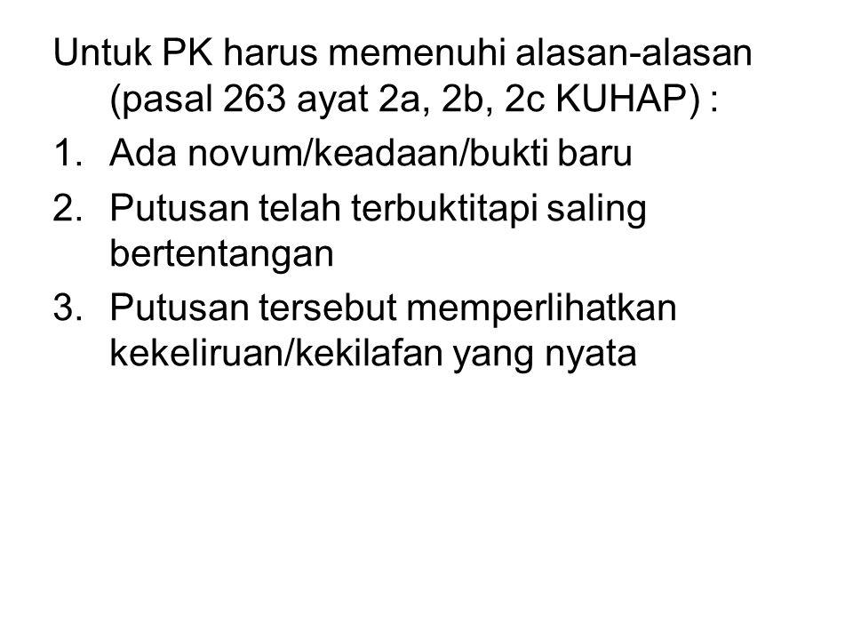 Untuk PK harus memenuhi alasan-alasan (pasal 263 ayat 2a, 2b, 2c KUHAP) :